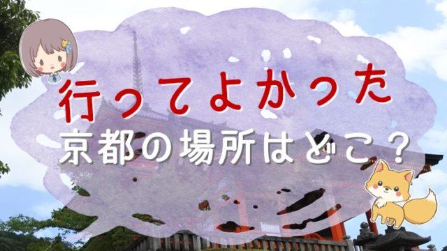 行ってよかった京都の場所はどこ?